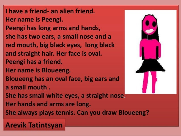 I have a friend- an alien friend.Her name is Peengi.Peengi has long arms and hands,she has two ears, a small nose and ared...