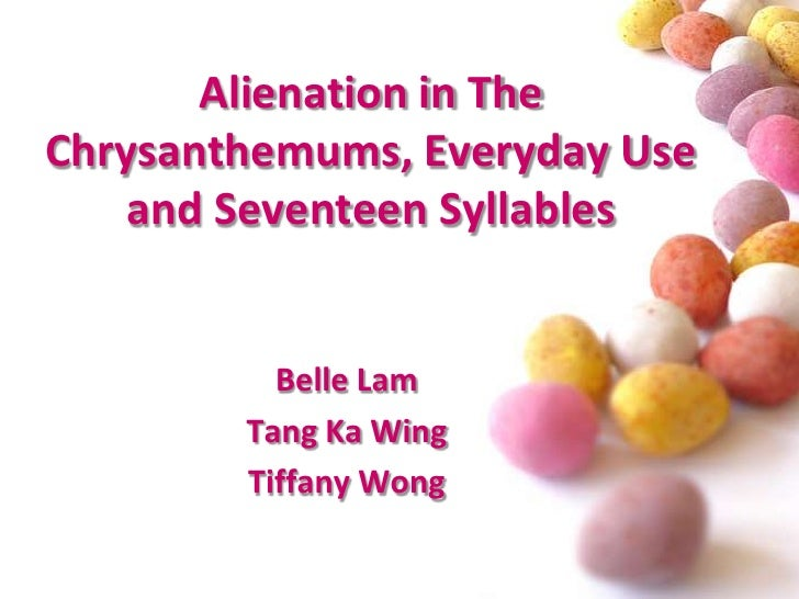 Alienation in The Chrysanthemums, Everyday Use and Seventeen Syllables<br />Belle Lam <br />Tang Ka Wing<br />Tiffany Wong...