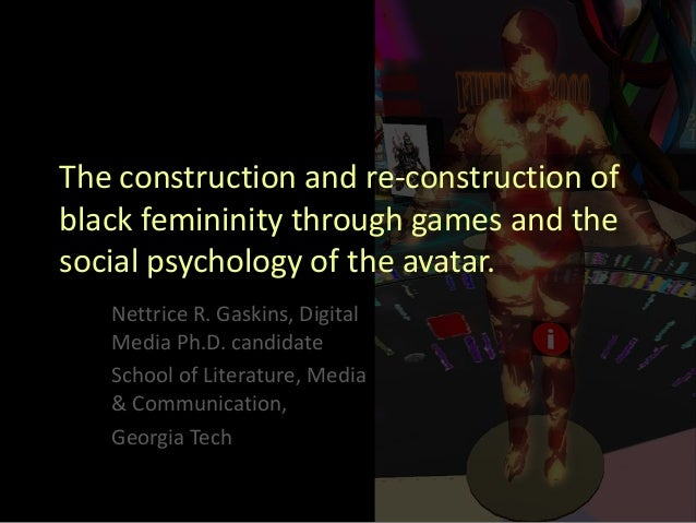 The construction and re-construction ofblack femininity through games and thesocial psychology of the avatar.   Nettrice R...