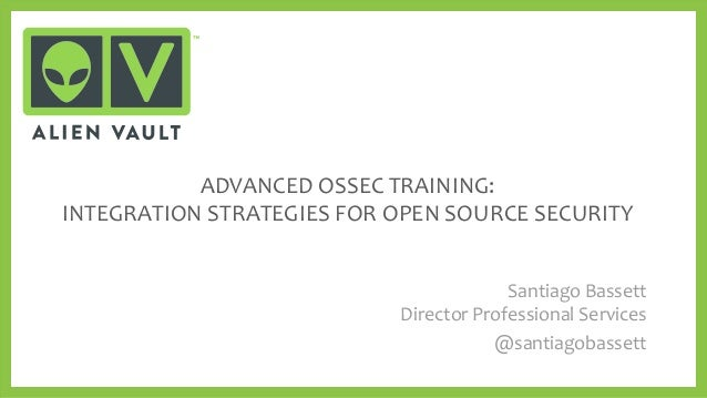 ADVANCED OSSEC TRAINING: INTEGRATION STRATEGIES FOR OPEN SOURCE SECURITY Santiago Bassett Director Professional Services @...