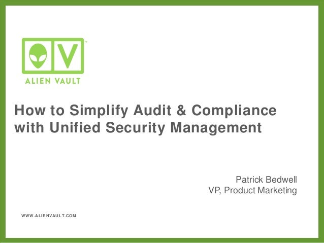 WWW.ALIENVAULT.COM How to Simplify Audit & Compliance with Unified Security Management Patrick Bedwell VP, Product Marketi...