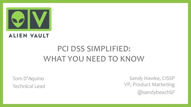 PCI DSS SIMPLIFIED: WHAT YOU NEED TO KNOW Sandy Hawke, CISSP VP, Product Marketing @sandybeachSF Tom D'Aquino Technical Le...