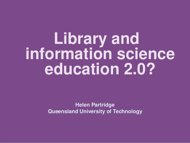Library and information science education 2.0? Helen Partridge Queensland University of Technology