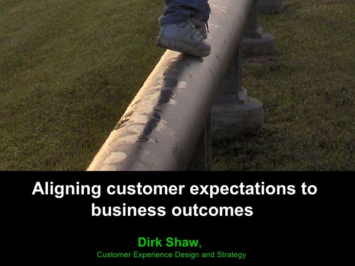 Aligning customer expectations to business outcomes  Dirk Shaw ,  Customer Experience Design and Strategy