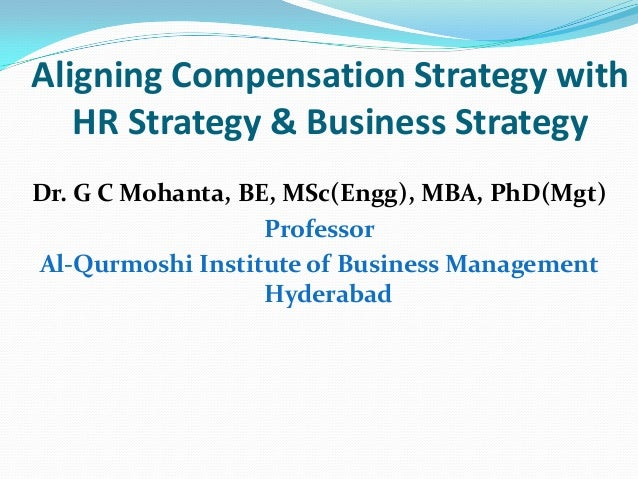 Aligning Compensation Strategy with HR Strategy & Business Strategy Dr. G C Mohanta, BE, MSc(Engg), MBA, PhD(Mgt) Professo...