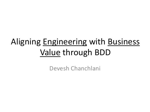 Aligning Engineering with Business Value through BDD Devesh Chanchlani
