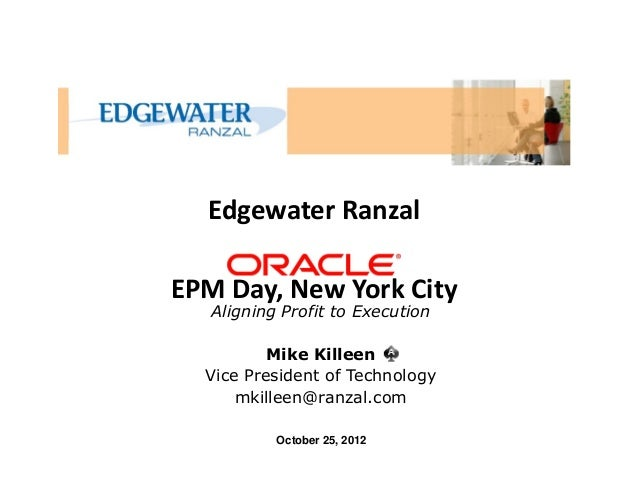 Edgewater RanzalEPM Day, New York CityOctober 25, 2012Mike KilleenVice President of Technologymkilleen@ranzal.comAligning ...
