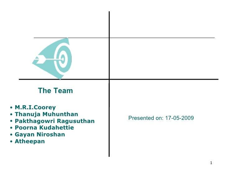 <ul><li>The Team </li></ul><ul><li>M.R.I.Coorey </li></ul><ul><li>Thanuja Muhunthan </li></ul><ul><li>Pakthagowri Ragusuth...