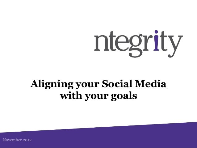 Aligning your Social Media                  with your goalsNovember 2012