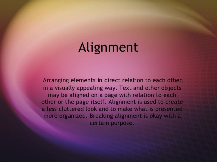 Alignment Arranging elements in direct relation to each other, in a visually appealing way. Text and other objects may be ...