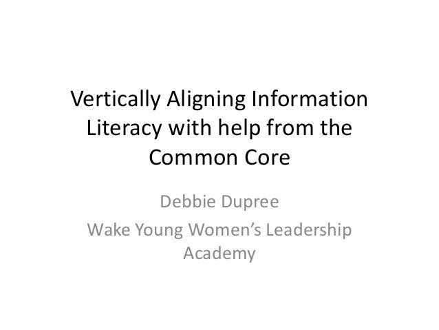 Vertically Aligning Information Literacy with help from the Common Core Debbie Dupree Wake Young Women's Leadership Academy
