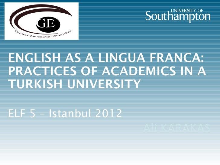 ENGLISH AS A LINGUA FRANCA:PRACTICES OF ACADEMICS IN ATURKISH UNIVERSITYELF 5 – Istanbul 2012                        Ali K...