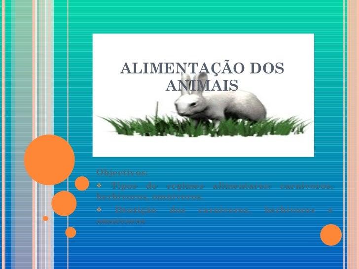 ALIMENTAÇÃO DOS ANIMAIS <ul><li>Objectivos: </li></ul><ul><li>Tipos de regimes alimentares: carnívoros, herbívoros, omnívo...