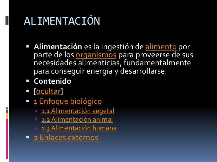 ALIMENTACIÓN<br />Alimentación es la ingestión de alimento por parte de los organismos para proveerse de sus necesidades a...