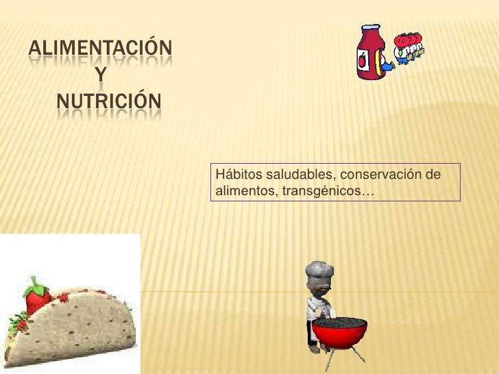 ALIMENTACIÓN      Y   NUTRICIÓN               Hábitos saludables, conservación de               alimentos, transgénicos…