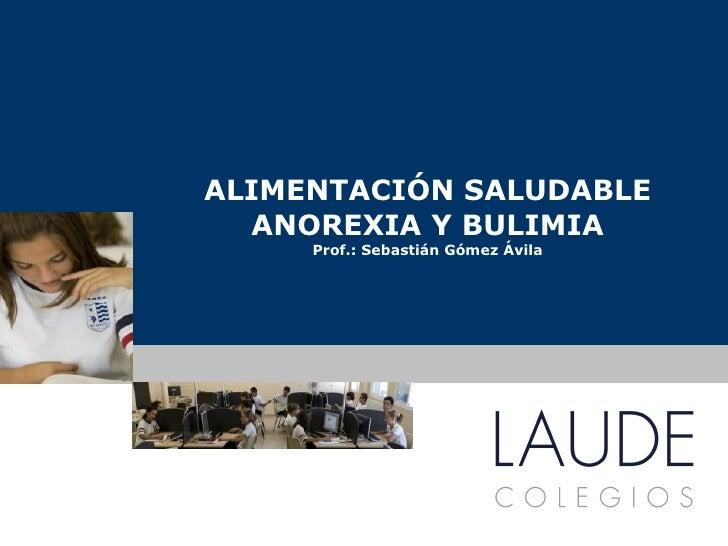 ALIMENTACIÓN SALUDABLE ANOREXIA Y BULIMIA Prof.: Sebastián Gómez Ávila www.colegioslaude.com