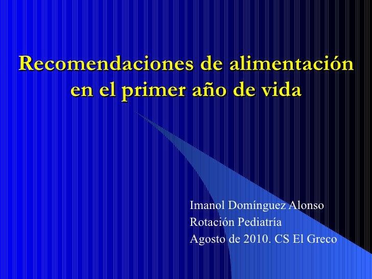 Recomendaciones de alimentación en el primer año de vida Imanol Domínguez Alonso Rotación Pediatría Agosto de 2010. CS El ...