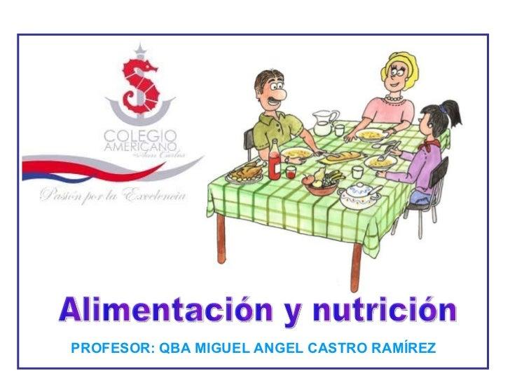 Alimentación y nutrición PROFESOR: QBA MIGUEL ANGEL CASTRO RAMÍREZ