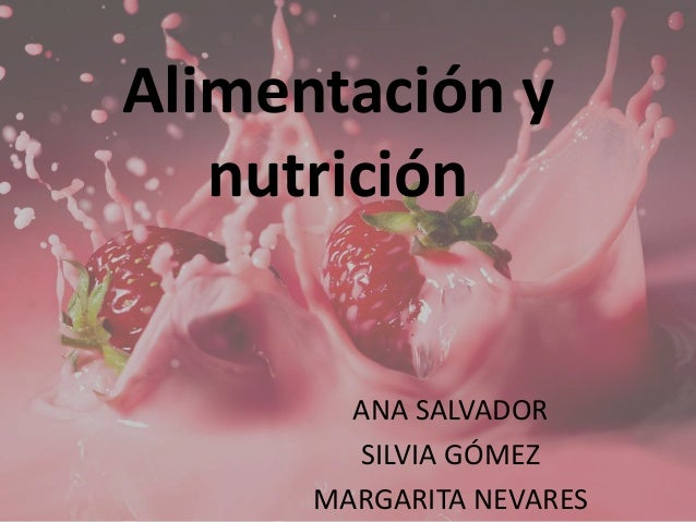 Alimentación y nutrición ANA SALVADOR SILVIA GÓMEZ MARGARITA NEVARES