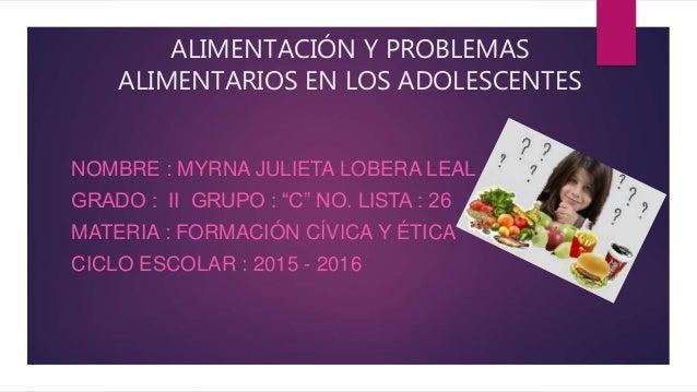 """ALIMENTACIÓN Y PROBLEMAS ALIMENTARIOS EN LOS ADOLESCENTES NOMBRE : MYRNA JULIETA LOBERA LEAL GRADO : II GRUPO : """"C"""" NO. LI..."""