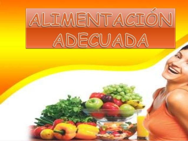 Alimentación adecuada es un proceso que abarca la obtención, preparación e ingestión de alimentos. La nutrición es el proc...