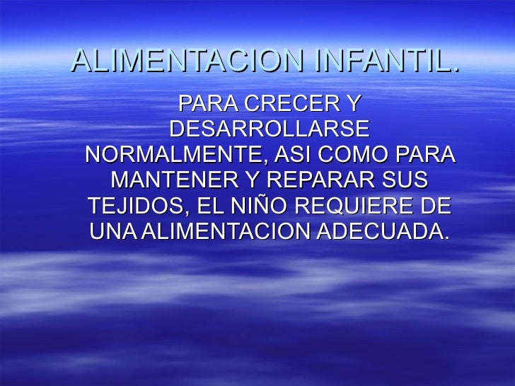 ALIMENTACION INFANTIL. PARA CRECER Y DESARROLLARSE NORMALMENTE, ASI COMO PARA MANTENER Y REPARAR SUS TEJIDOS, EL NIÑO REQU...