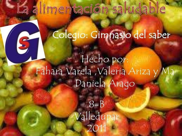 La alimentación saludable<br />Colegio: Gimnasio del saber<br />Hecho por: <br />Fahara Varela ,Valeria Ariza y Ma Daniela...