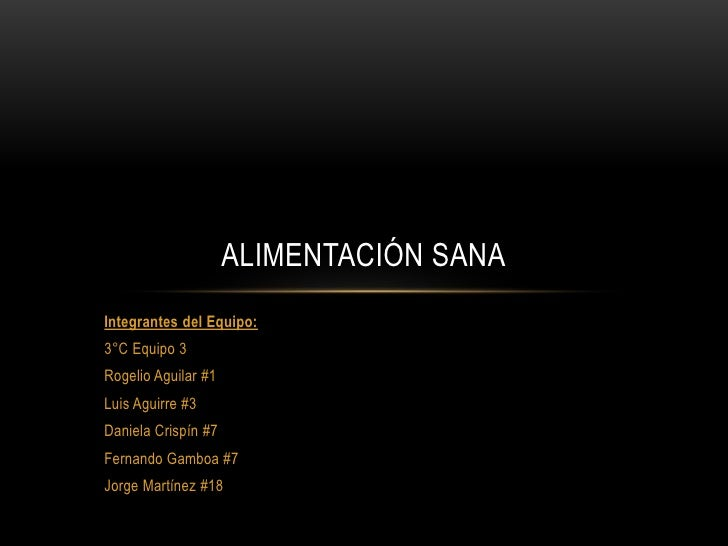 ALIMENTACIÓN SANAIntegrantes del Equipo:3°C Equipo 3Rogelio Aguilar #1Luis Aguirre #3Daniela Crispín #7Fernando Gamboa #7J...