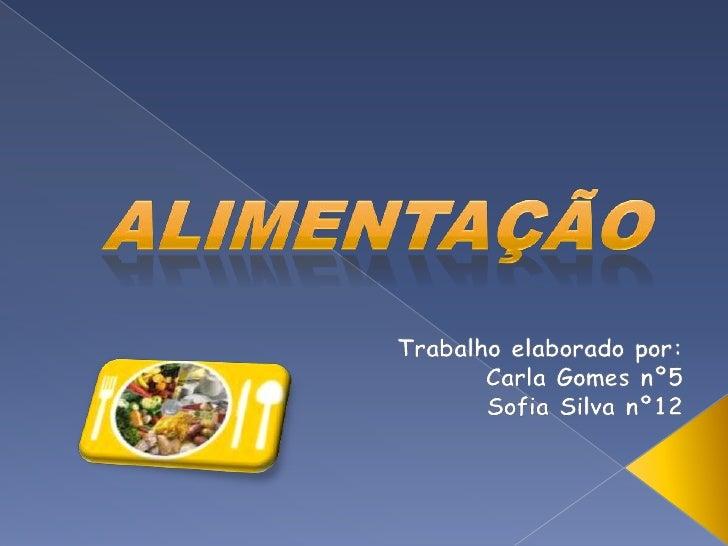 Alimentação<br />Trabalho elaborado por:<br />Carla Gomes nº5<br />Sofia Silva nº12<br />