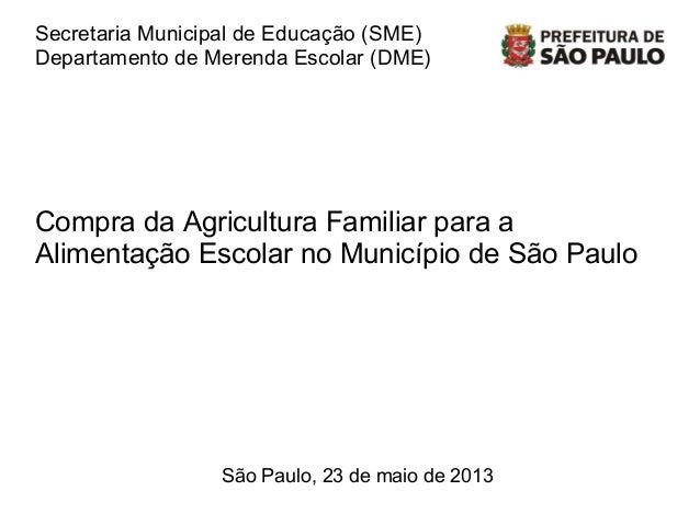 Secretaria Municipal de Educação (SME)Departamento de Merenda Escolar (DME)São Paulo, 23 de maio de 2013Compra da Agricult...