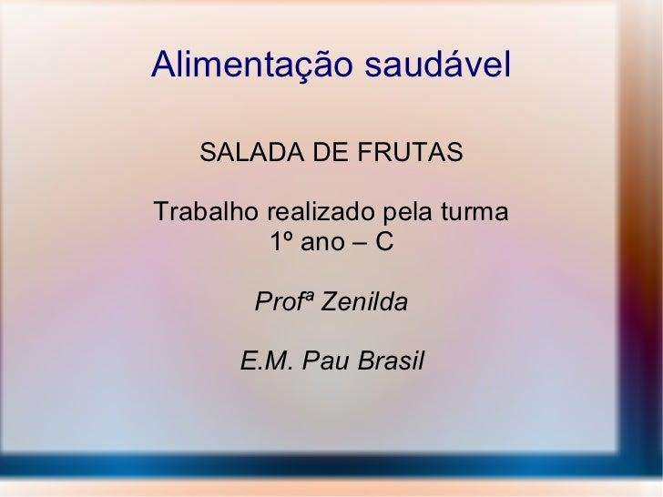 Alimentação saudável SALADA DE FRUTAS Trabalho realizado pela turma 1º ano – C Profª Zenilda E.M. Pau Brasil
