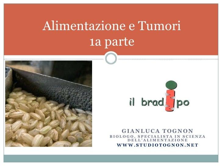 Gianluca tognon<br />Biologo, specialista in scienza dell'alimentazione<br />www.studiotognon.net<br />Alimentazione e Tum...