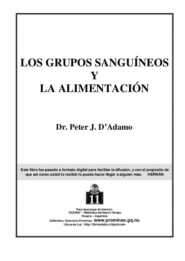 LOS GRUPOS SANGUÍNEOS Y LA ALIMENTACIÓN Dr. Peter J. D'Adamo Este libro fue pasado a formato digital para facilitar la dif...