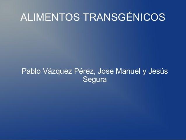 ALIMENTOS TRANSGÉNICOS  Pablo Vázquez Pérez, Jose Manuel y Jesús Segura
