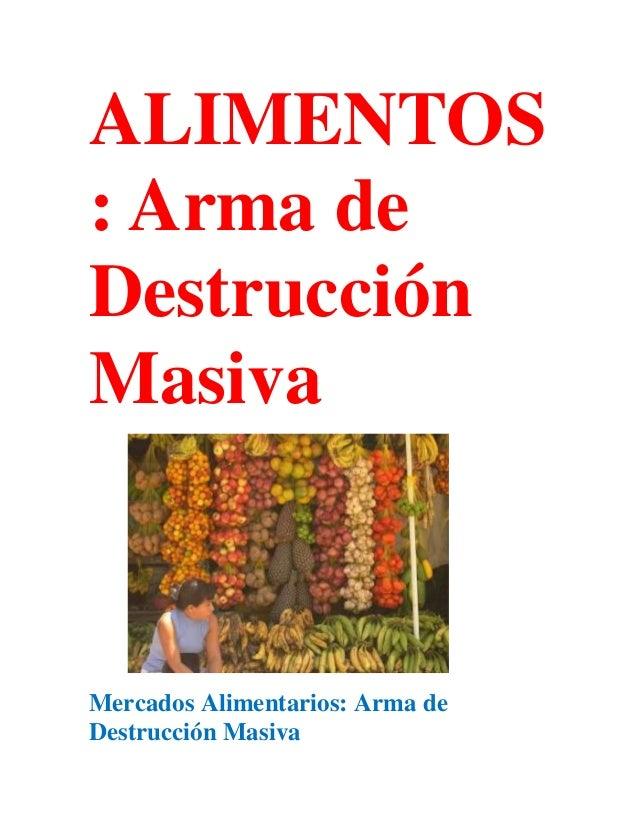 ALIMENTOS: Arma deDestrucciónMasivaMercados Alimentarios: Arma deDestrucción Masiva