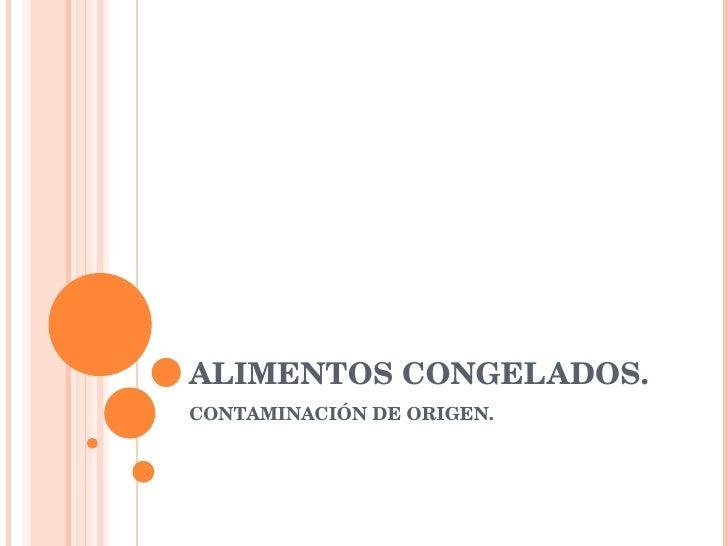 ALIMENTOS CONGELADOS. CONTAMINACIÓN DE ORIGEN.