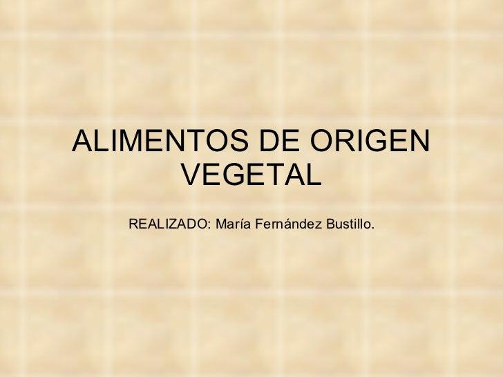 ALIMENTOS DE ORIGEN VEGETAL REALIZADO: María Fernández Bustillo.