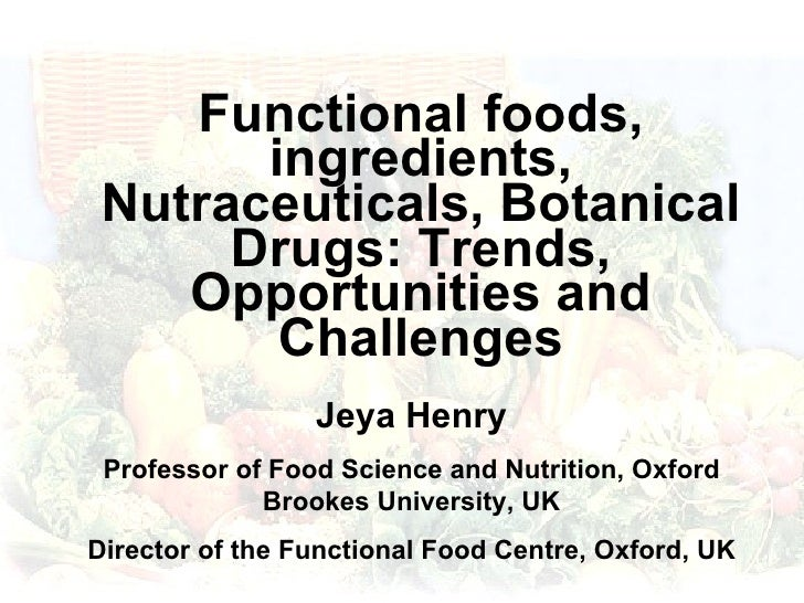 Functional foods, ingredients, Nutraceuticals, Botanical Drugs: Trends, Opportunities and Challenges Jeya Henry Professor ...