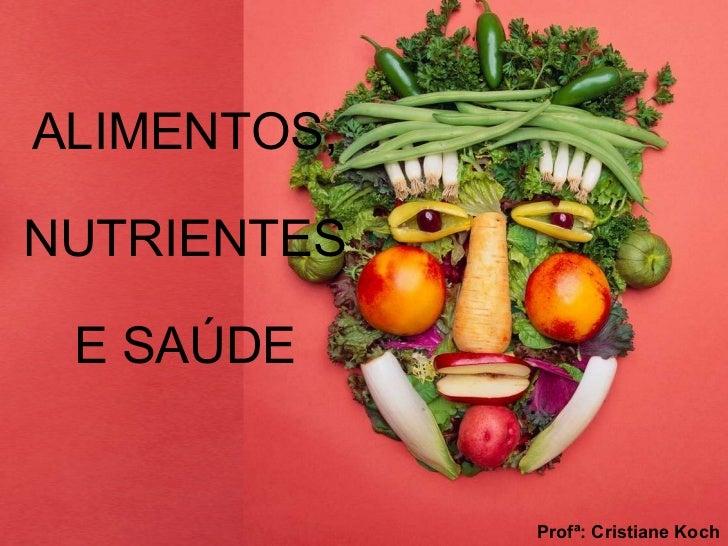 ALIMENTOS, NUTRIENTES E SAÚDE Profª: Cristiane Koch
