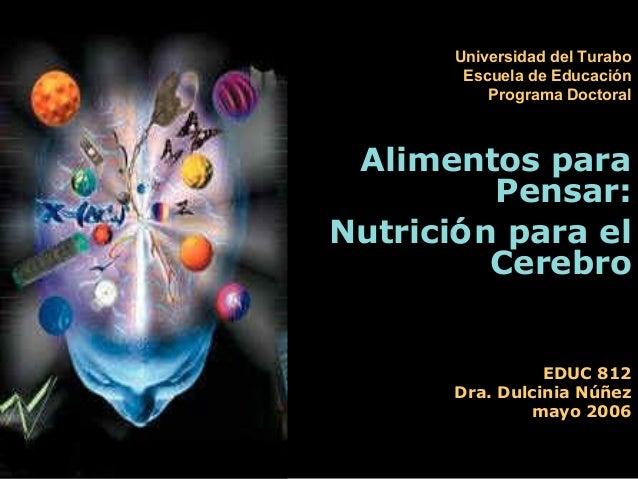 EDUC 812 Dra. Dulcinia Núñez mayo 2006 Alimentos paraAlimentos para Pensar:Pensar: NutriciNutricióón para eln para el Cere...