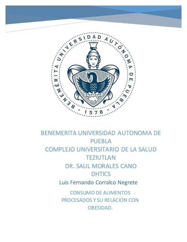 CONSUMO DE ALIMENTOS PROCESADOS Y SU RELACION CON OBESIDAD. Luis Fernando Corralco Negrete BENEMERITA UNIVERSIDAD AUTONOMA...