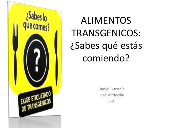 ALIMENTOSTRANSGENICOS:¿Sabes qué estás   comiendo?      Daniel Buendía      José Tordecilla            8-A