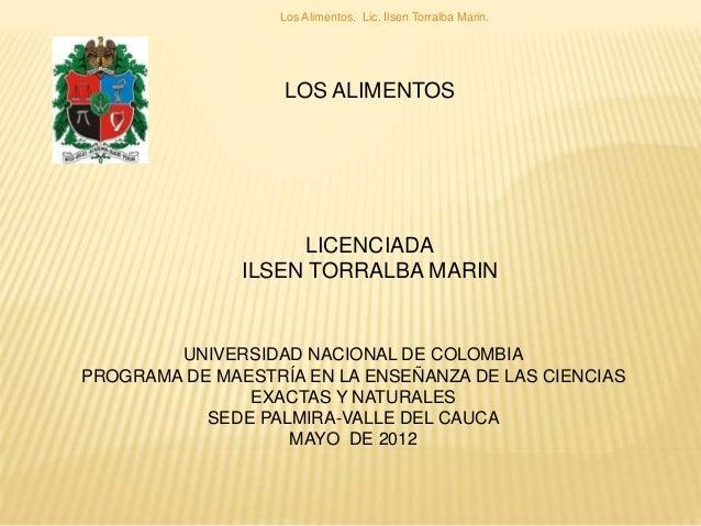 LOS ALIMENTOS LICENCIADA ILSEN TORRALBA MARIN Los Alimentos. Lic. Ilsen Torralba Marin. UNIVERSIDAD NACIONAL DE COLOMBIA P...