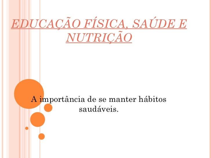 EDUCAÇÃO FÍSICA, SAÚDE E      NUTRIÇÃO  A importância de se manter hábitos             saudáveis.