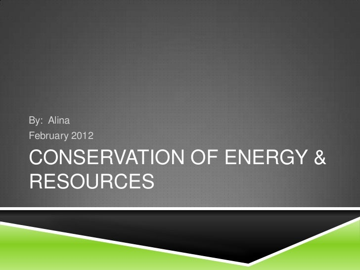 By: AlinaFebruary 2012CONSERVATION OF ENERGY &RESOURCES