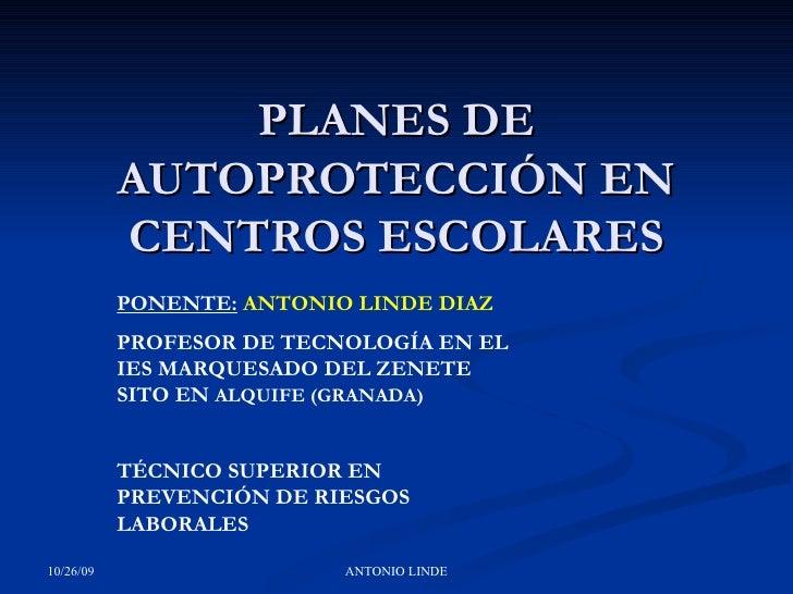 PLANES DE AUTOPROTECCIÓN EN CENTROS ESCOLARES PONENTE:   ANTONIO LINDE DIAZ PROFESOR DE TECNOLOGÍA EN EL IES MARQUESADO DE...