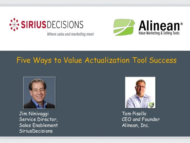 Five Ways to Value Actualization Tool SuccessJim NinivaggiService Director,Sales EnablementSiriusDecisionsTom PiselloCEO a...