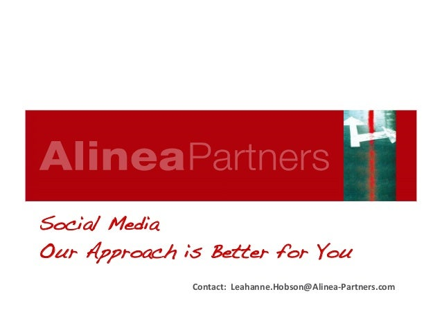 Contact:	   	   Leahanne.Hobson@Alinea-­‐Partners.com	    Social Media! Our Approach is Better for You!
