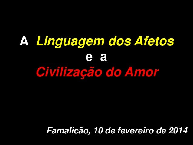 A Linguagem dos Afetos e a Civilização do Amor  Famalicão, 10 de fevereiro de 2014