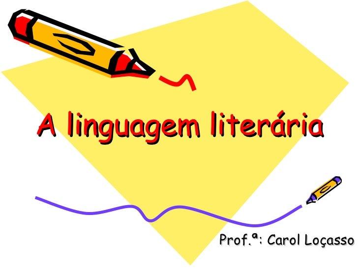 A linguagem literária Prof.ª: Carol Loçasso